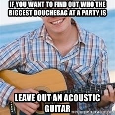 Guitar douchebag - if you want to find out who the biggest douchebag at a party is leave out an acoustic guitar
