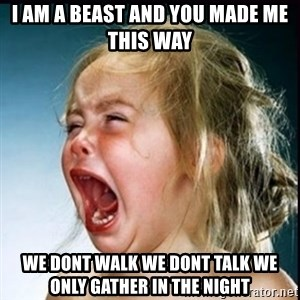 screaming girl - I am a beast and you made me this way we dont walk we dont talk we only gather in the night