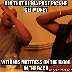 kanye west jay z laughing - Did that nigga post pics he get money with his mattress on the floor in the back