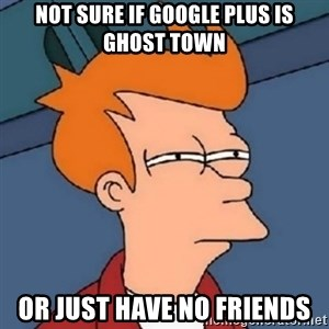 Not sure if meme 2342 - Not Sure If GOOGLE PluS IS Ghost Town OR JUST HAVE NO FRIENDS