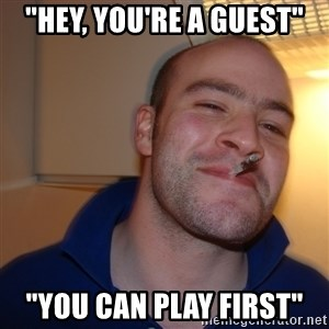 "Good Guy Greg - ""Hey, you're a guesT"" ""You can play first"""