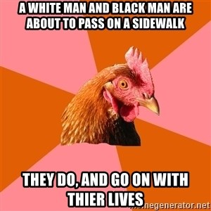 Anti Joke Chicken - a white man and black man are about to pass on a sidewalk they do, and go on with thier lives