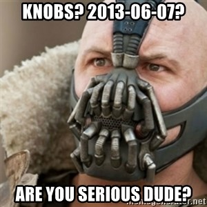 Bane - KNOBS? 2013-06-07? Are you serious dude?