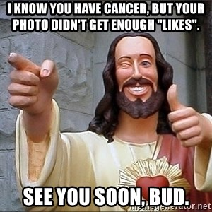 "Jesus - I know you have cancer, but your photo didn't get enough ""likes"". See you soon, bud."