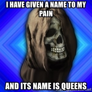 Scytheman - I have given a name to my pain and its name is queens