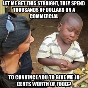 Skeptical 3rd World Kid - let me get this straight, they spend thousands of dollars on a commercial to convince you to give me 10 cents worth of food?