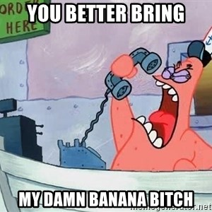 THIS IS PATRICK - you better bring my damn banana bitch