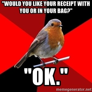 "Retail Robin - ""would you like your recEipt with you or in your bag?"" ""ok."""