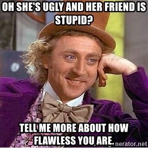Willy Wonka - Oh she's ugly and her friend is stupid? Tell me more about how flawless you are.