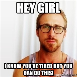 Ryan Gosling Hey  - hey girl i know you're tired but you can do this!