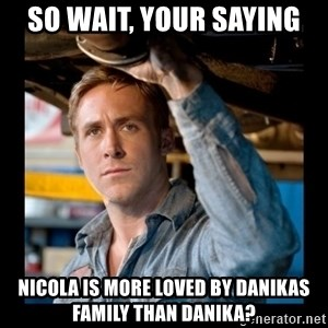 Confused Ryan Gosling - So wait, your saying Nicola is more loved by Danikas family than danika?