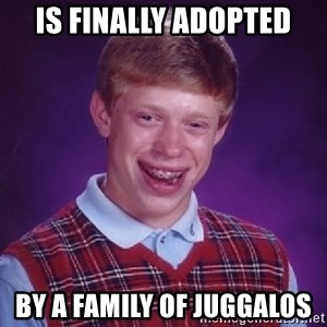 Bad Luck Brian - is finally adopted by a family of juggalos