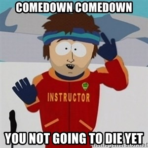 SouthPark Bad Time meme - comedown comedown you not going to die yet