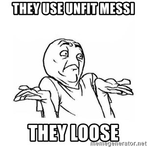 Wala talaga eh - THEY use UNFIT MESSI THEY LOOSE