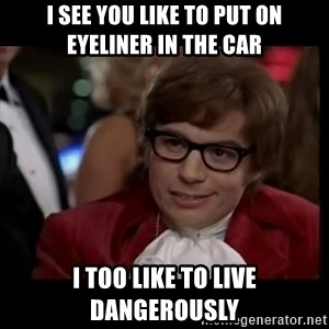 live dangerously austin - I see you like to put on eyeliner in the car i too like to live dangerously