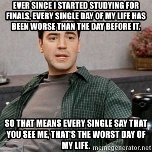 Office Space meme - Ever since I started studying for finals, every single day of my life has been worse than the day before it. So that means every single say that you see me, that's the worst day of my life.
