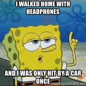 Spongebob - I walked home with headphones and I was only hit by a car once