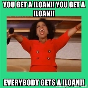 Oprah Car - You get a [loan]! YOU GET A [LOAN]!  EVERYBODY GETS A [LOAN]!
