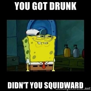 didnt you squidward - you got drunk didn't you squidward
