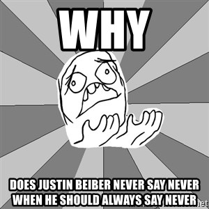 Whyyy??? - why does justin beiber never say never when he should always say never