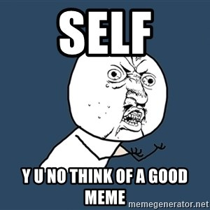 Y U No - self y u no think of a good meme