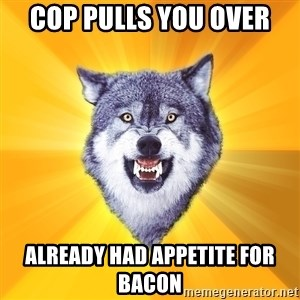 Courage Wolf - Cop pulls you over already had appetite for bacon