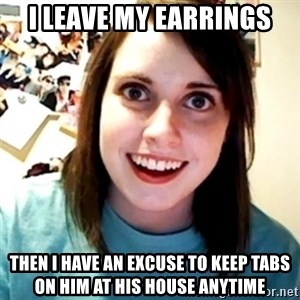 Overly Obsessed Girlfriend - I leave my earrings then i have an excuse to keep tabs on him at his house anytime