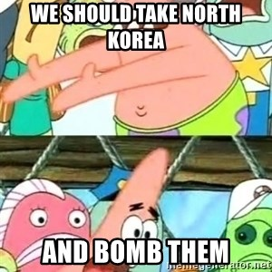 Push it Somewhere Else Patrick - we should take north korea  and bomb them
