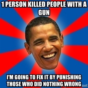 Obama - 1 person killed people with a gun I'm going to fix it by punishing those who did nothing wrong
