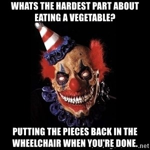 scary clown jokes - Whats the hardest part about eating a vegetable? Putting the pieces back in the wheelchair when you're done.