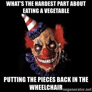 scary clown jokes - what's the hardest part about eating a vegetable putting the pieces back in the wheelchair