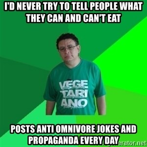 Hypocrite Vegan - I'd never try to tell people what they can and can't eat Posts anti omnivore jokes And propaganda every day