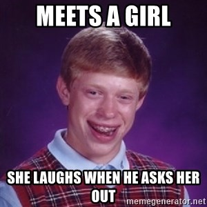 Bad Luck Brian - meets a girl she laughs when he asks her out