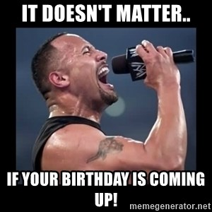 It doesn't matter! The Rock.  - it doesn't matter.. if your birthday is coming up!