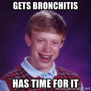 Bad Luck Brian - gets bronchitis has time for it