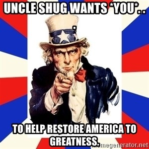 uncle sam i want you - Uncle Shug wants *YOU*. . . To help restore america to greatness.