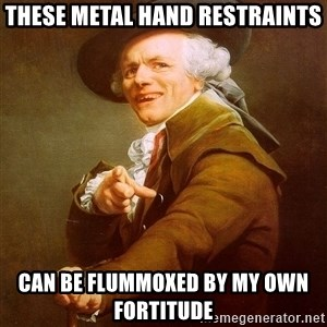 Joseph Ducreux - these metal hand restraints can be flummoxed by my own fortitude