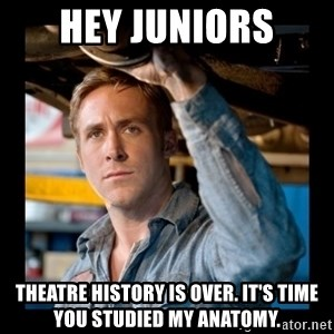 Confused Ryan Gosling - Hey Juniors Theatre History is Over. It's time you studied my anatomy.