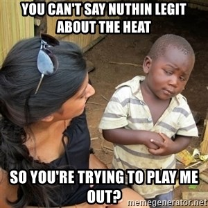 skeptical black kid - you can't say nuthin legit about the heat so you're trying to play me out?