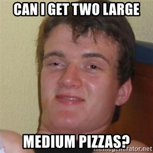 Stoner Stanley - Can i get two large medium pizzas?