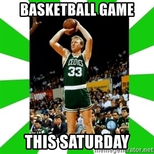 Larry Bird - basketball game  this saturday