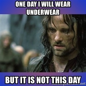 but it is not this day - One day i will wear underwear but it is not this day