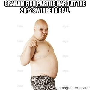Fat Bald Guy - Graham fish parties hard at the 2012 swingers ball