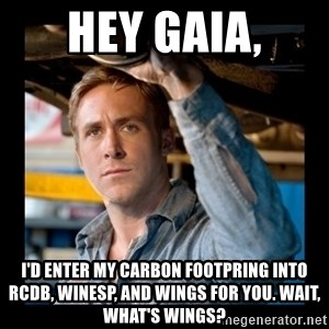 Confused Ryan Gosling - Hey Gaia, I'd enter my carbon footpring into RCDB, WinESP, and Wings for you. Wait, what's wings?