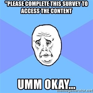 "Okay Guy - ""please complete this survey to access the content umm okay..."