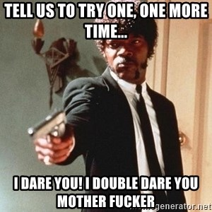 I double dare you - TELL US TO TRY ONE, ONE MORE TIME... I DARE YOU! I DOUBLE DARE YOU MOTHER FUCKER