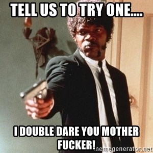 I double dare you - TELL US TO TRY ONE.... I DOUBLE DARE YOU MOTHER FUCKER!