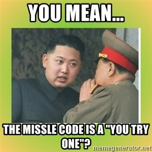 "kim joung - YOU MEAN... THE MISSLE CODE IS A ""YOU TRY ONE""?"