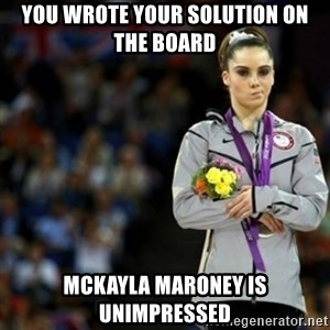 unimpressed McKayla Maroney 2 - YOU WROTE YOUR SOLUTION ON THE BOARD McKayla Maroney is unimpressed