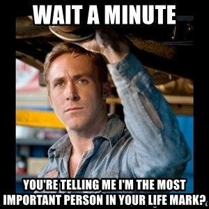 Confused Ryan Gosling - Wait a minute You're telling me I'm the most important person in youR life mark?